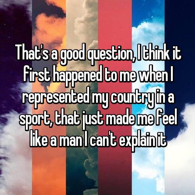 That's a good question, I think it first happened to me when I represented my country in a sport, that just made me feel like a man I can't explain it