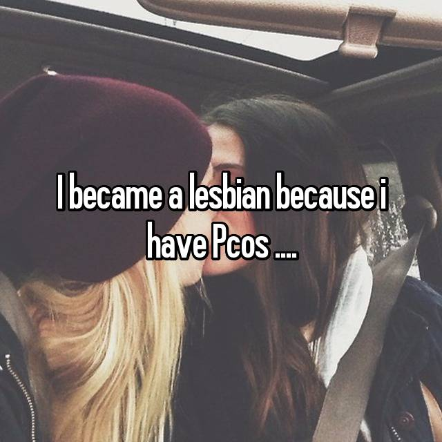 I became a lesbian because i have Pcos ....