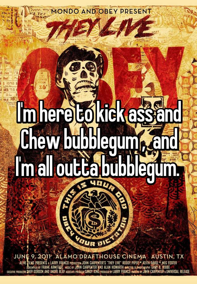 i am here to kickass and chew bubble gum