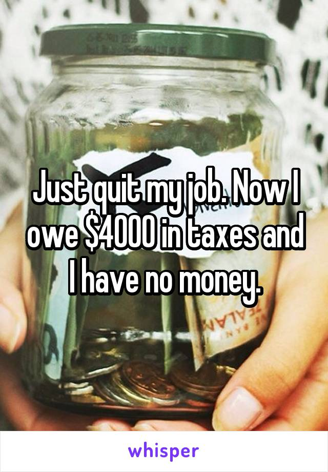 Just quit my job. Now I owe $4000 in taxes and I have no money.