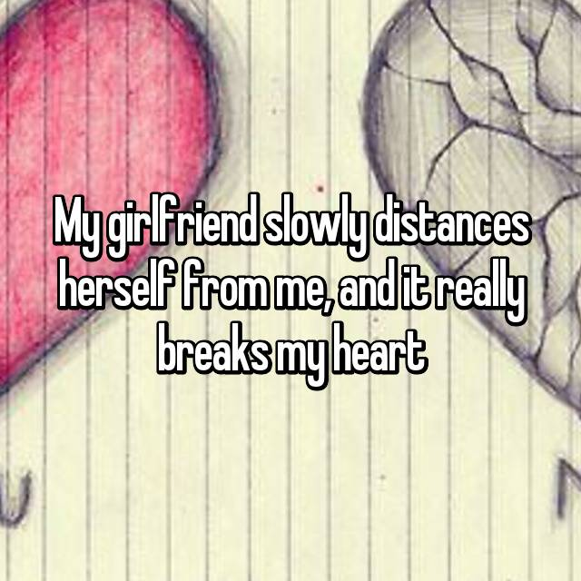 My girlfriend slowly distances herself from me, and it really breaks my heart