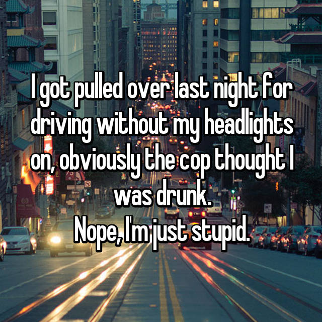 I got pulled over last night for driving without my headlights on, obviously the cop thought I was drunk. Nope, I'm just stupid.