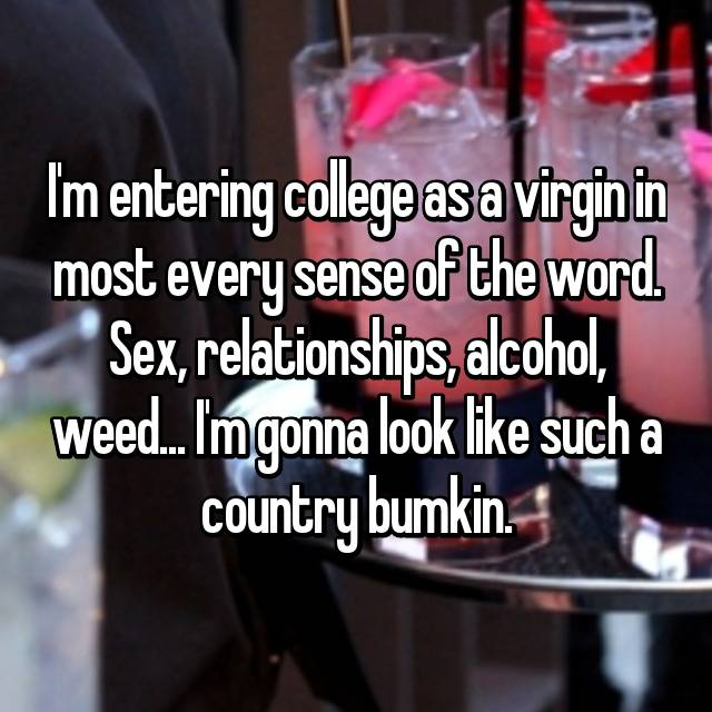 I'm entering college as a virgin in most every sense of the word. Sex, relationships, alcohol, weed... I'm gonna look like such a country bumkin.
