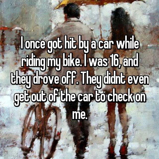 I once got hit by a car while riding my bike. I was 16, and they drove off. They didnt even get out of the car to check on me.
