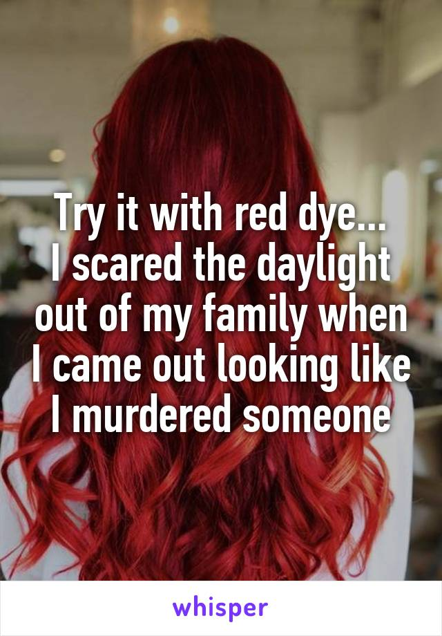 Try it with red dye... I scared the daylight out of my family when I came out looking like I murdered someone