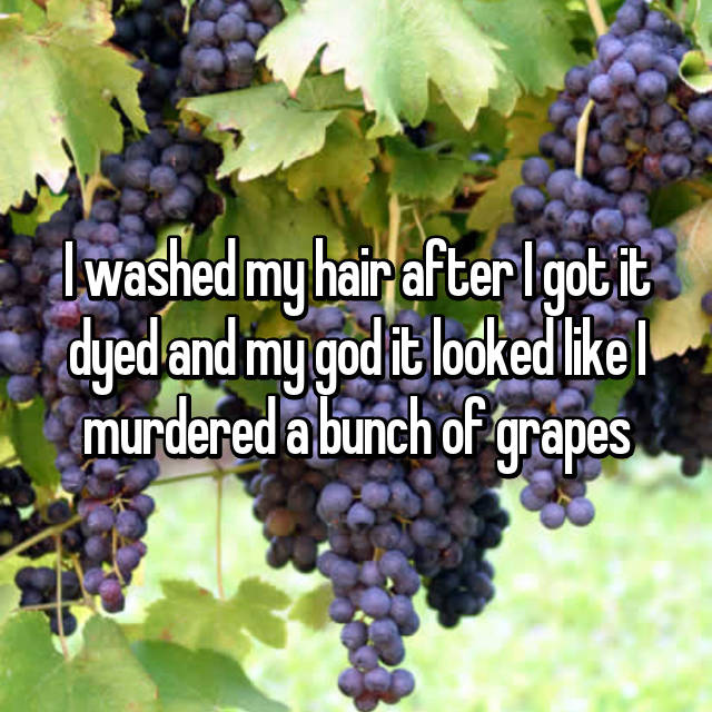 I washed my hair after I got it dyed and my god it looked like I murdered a bunch of grapes