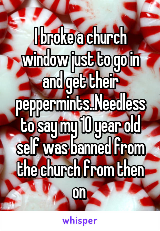 I broke a church window just to go in and get their peppermints..Needless to say my 10 year old self was banned from the church from then on