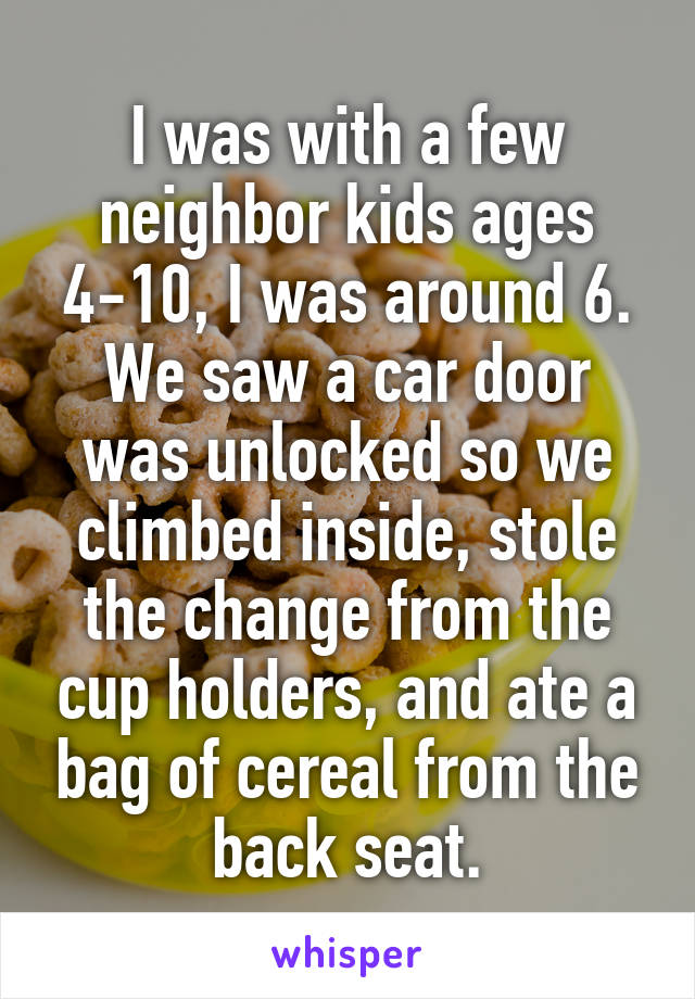I was with a few neighbor kids ages 4-10, I was around 6. We saw a car door was unlocked so we climbed inside, stole the change from the cup holders, and ate a bag of cereal from the back seat.