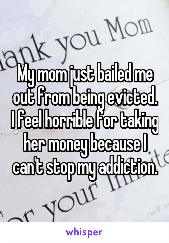 My mom just bailed me out from being evicted. I feel horrible for taking her money because I can't stop my addiction.