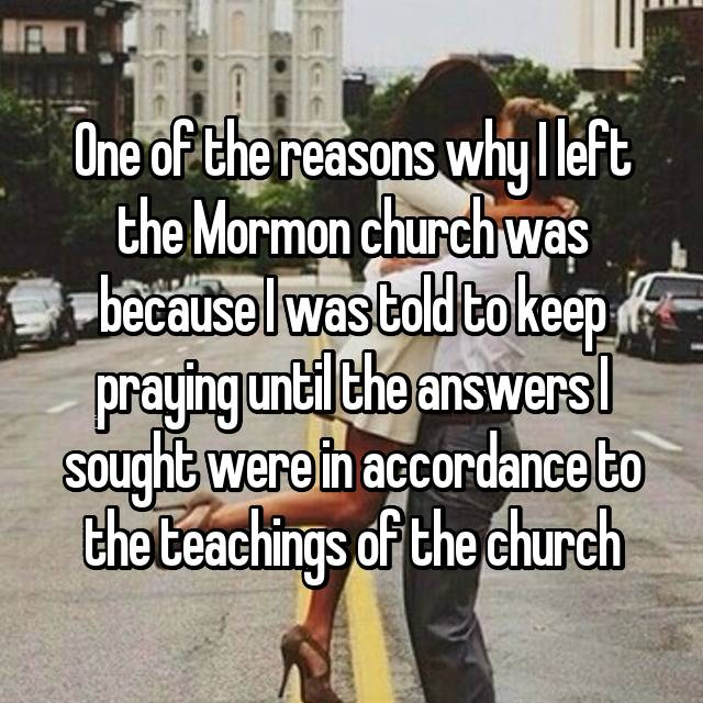 One of the reasons why I left the Mormon church was because I was told to keep praying until the answers I sought were in accordance to the teachings of the church