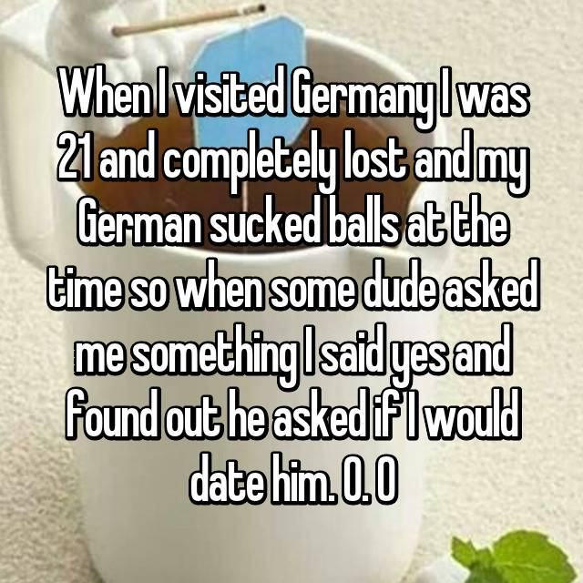 When I visited Germany I was 21 and completely lost and my German sucked balls at the time so when some dude asked me something I said yes and found out he asked if I would date him. O. O