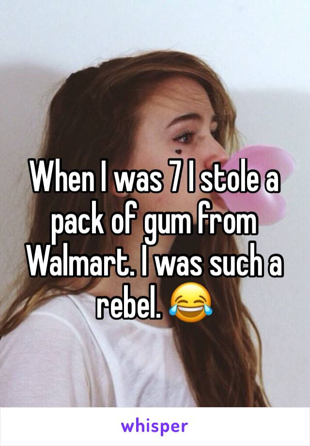 When I was 7 I stole a pack of gum from Walmart. I was such a rebel. 😂