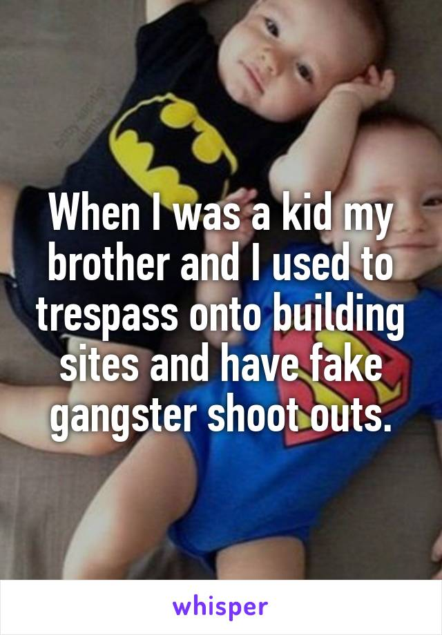 When I was a kid my brother and I used to trespass onto building sites and have fake gangster shoot outs.