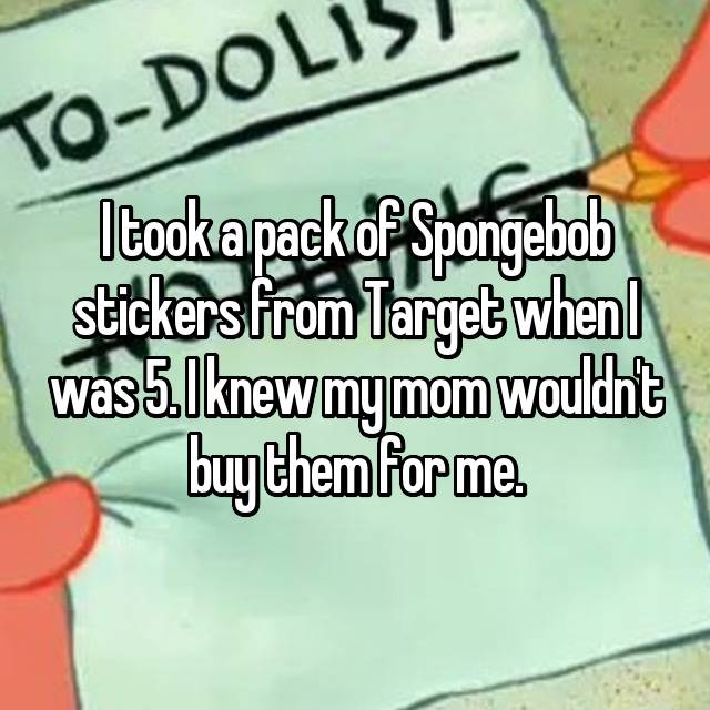 I took a pack of Spongebob stickers from Target when I was 5. I knew my mom wouldn't buy them for me.