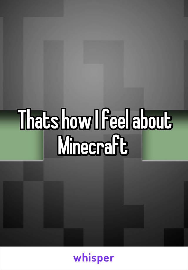 Thats how I feel about Minecraft