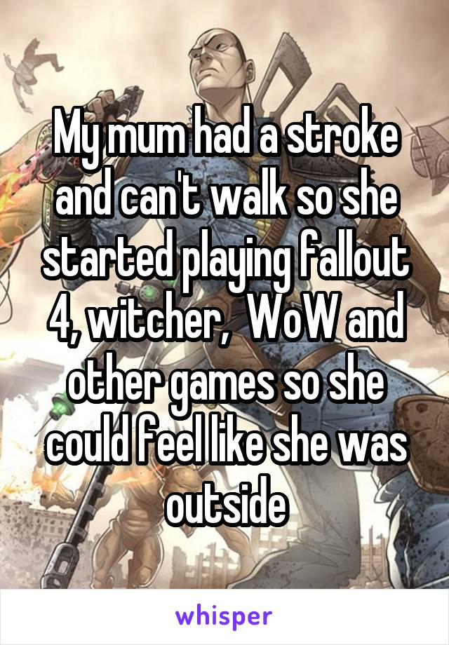 My mum had a stroke and can't walk so she started playing fallout 4, witcher,  WoW and other games so she could feel like she was outside