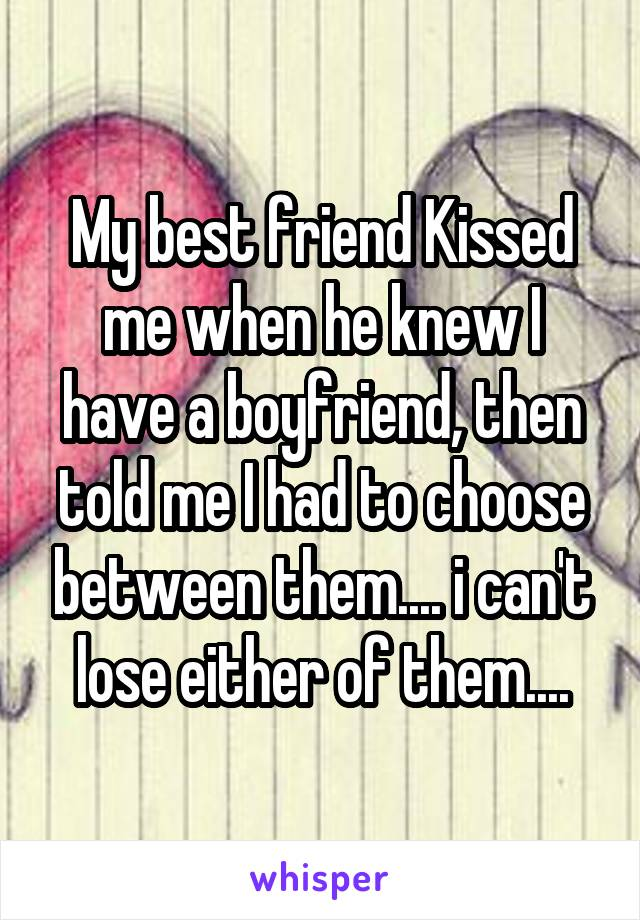 My best friend Kissed me when he knew I have a boyfriend, then told me I had to choose between them.... i can't lose either of them....