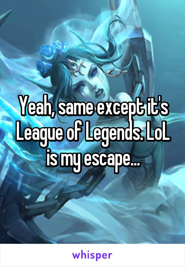 Yeah, same except it's League of Legends. LoL is my escape...