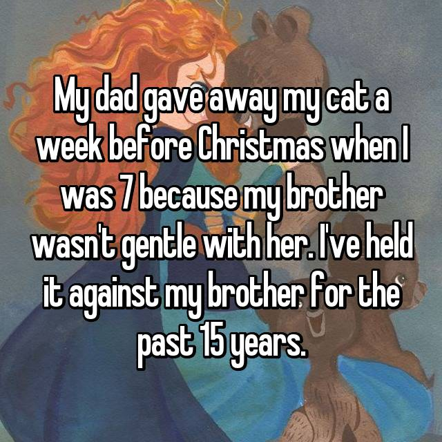 My dad gave away my cat a week before Christmas when I was 7 because my brother wasn't gentle with her. I've held it against my brother for the past 15 years.