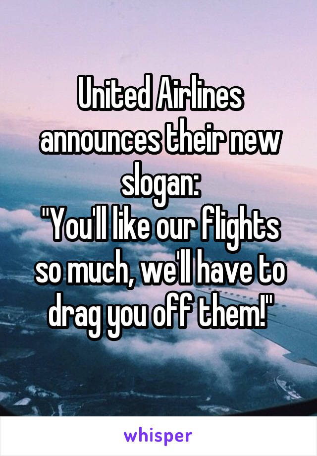 """United Airlines announces their new slogan: """"You'll like our flights so much, we'll have to drag you off them!"""""""