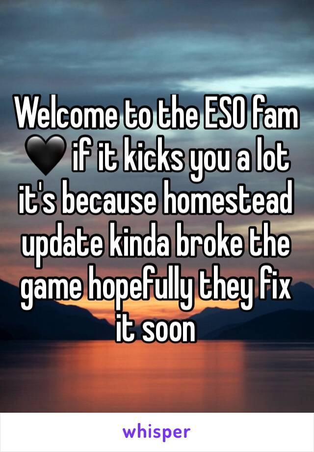 Welcome to the ESO fam 🖤 if it kicks you a lot it's because homestead update kinda broke the game hopefully they fix it soon