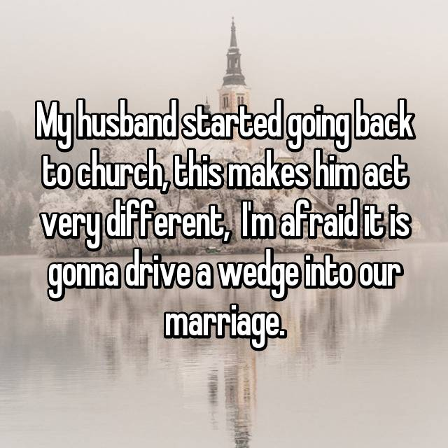 My husband started going back to church, this makes him act very different,  I'm afraid it is gonna drive a wedge into our marriage.