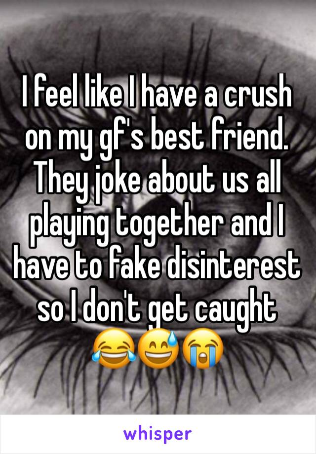 I feel like I have a crush on my gf's best friend. They joke about us all playing together and I have to fake disinterest so I don't get caught  😂😅😭