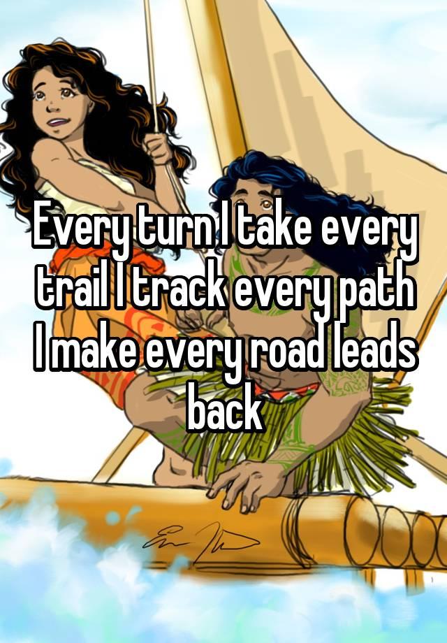 Every turn I take every trail I track every path I make every road leads