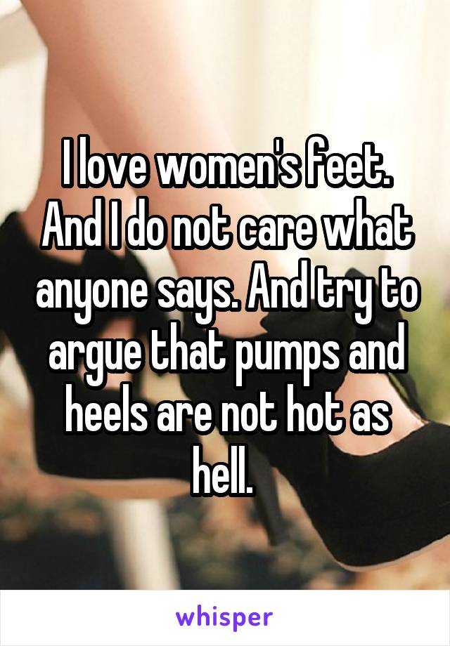 I love women's feet. And I do not care what anyone says. And try to argue that pumps and heels are not hot as hell.