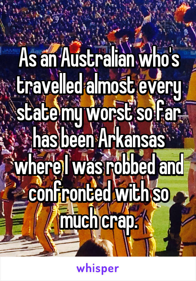 As an Australian who's travelled almost every state my worst so far has been Arkansas where I was robbed and confronted with so much crap.
