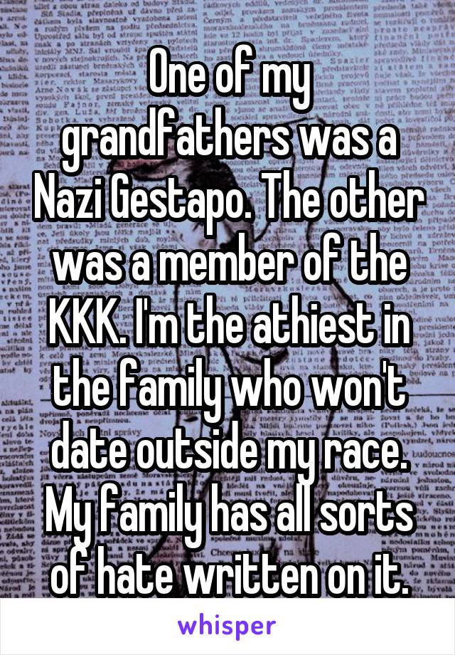 One of my grandfathers was a Nazi Gestapo. The other was a member of the KKK. I'm the athiest in the family who won't date outside my race. My family has all sorts of hate written on it.