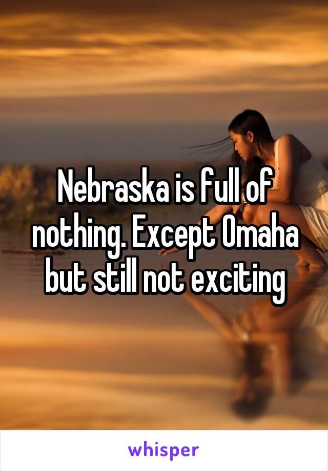 Nebraska is full of nothing. Except Omaha but still not exciting