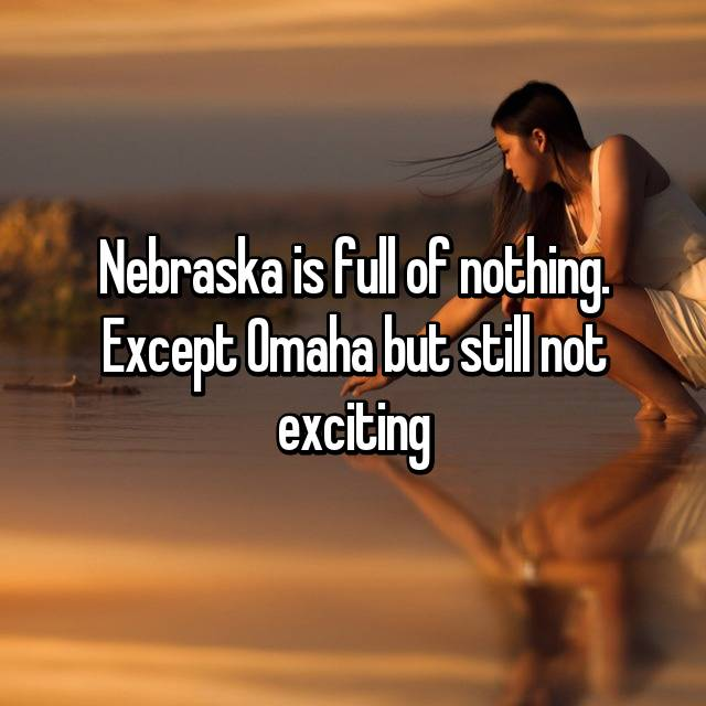 Nebraska is full of nothing. Except Omaha but still not exciting