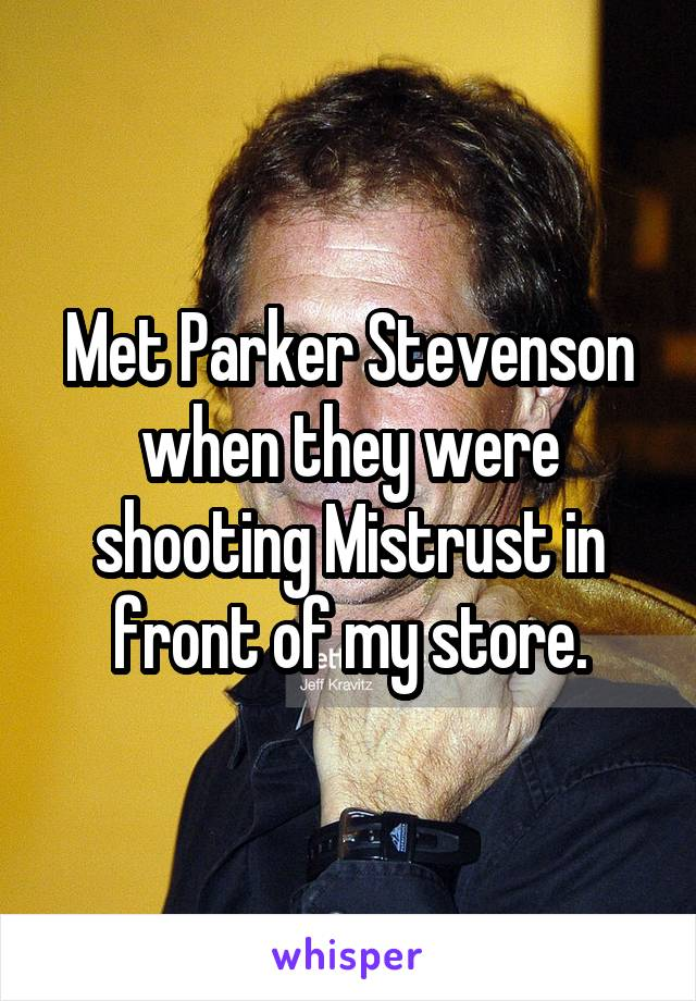 Met Parker Stevenson when they were shooting Mistrust in front of my store.
