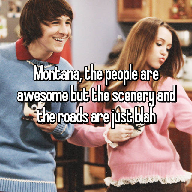 Montana, the people are awesome but the scenery and the roads are just blah 😶