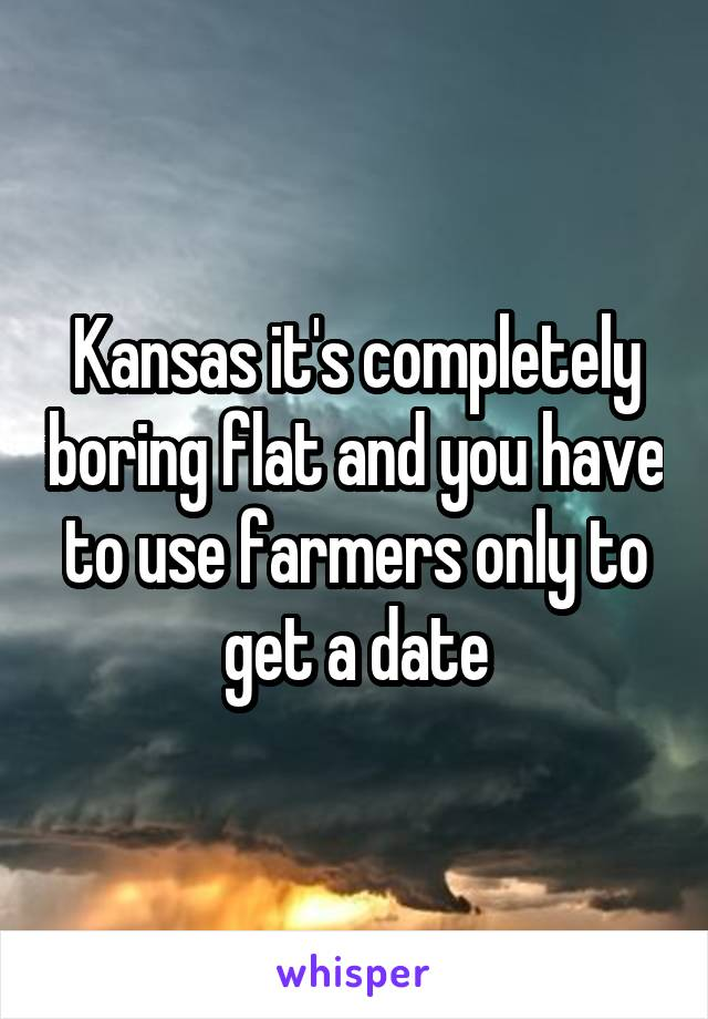 Kansas it's completely boring flat and you have to use farmers only to get a date