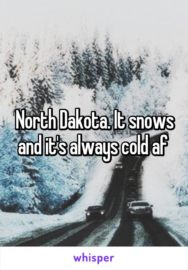 North Dakota. It snows and it's always cold af