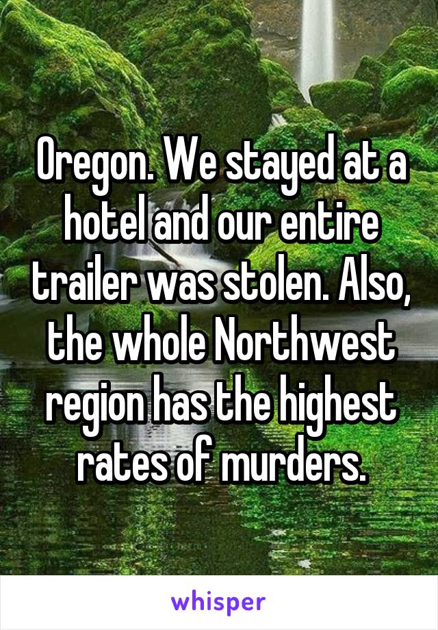Oregon. We stayed at a hotel and our entire trailer was stolen. Also, the whole Northwest region has the highest rates of murders.