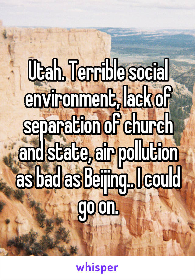 Utah. Terrible social environment, lack of separation of church and state, air pollution as bad as Beijing.. I could go on.