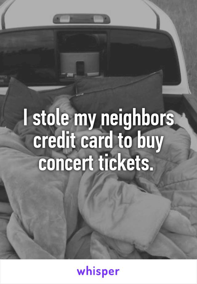 I stole my neighbors credit card to buy concert tickets.