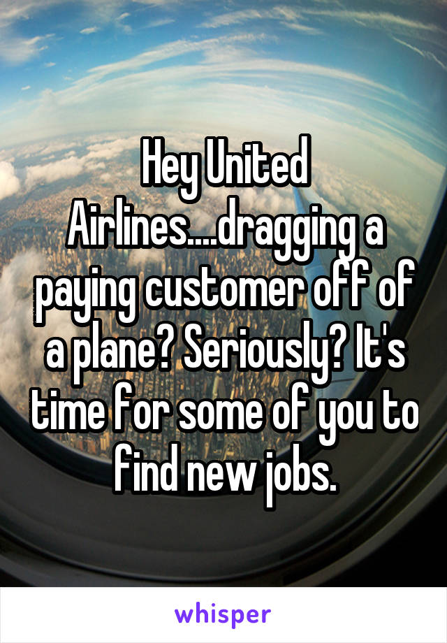 Hey United Airlines....dragging a paying customer off of a plane? Seriously? It's time for some of you to find new jobs.