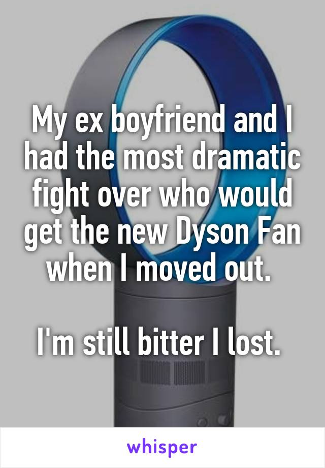 My ex boyfriend and I had the most dramatic fight over who would get the new Dyson Fan when I moved out.   I'm still bitter I lost.