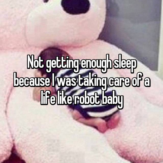 Not getting enough sleep because I was taking care of a life like robot baby