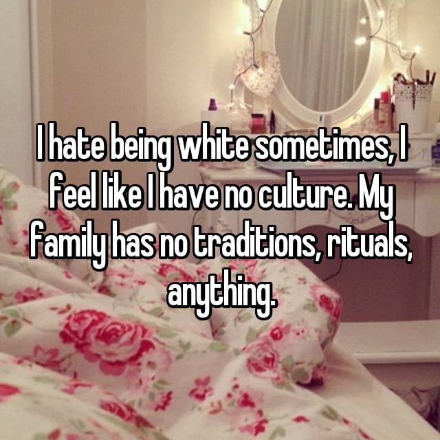 I hate being white sometimes, I feel like I have no culture. My family has no traditions, rituals, anything.