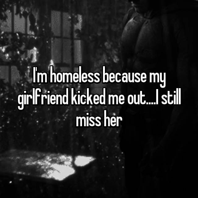 I'm homeless because my girlfriend kicked me out....I still miss her