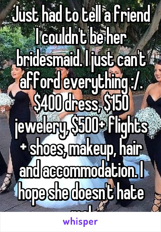 Just had to tell a friend I couldn't be her bridesmaid. I just can't afford everything :/. $400 dress, $150 jewelery, $500+ flights + shoes, makeup, hair and accommodation. I hope she doesn't hate me!