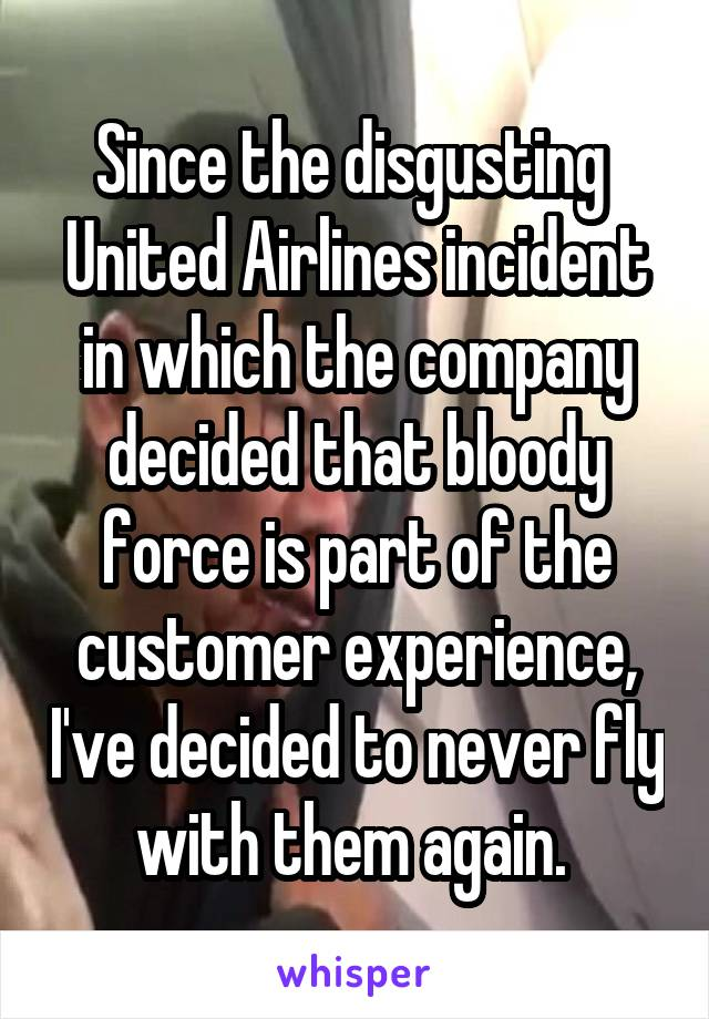 Since the disgusting  United Airlines incident in which the company decided that bloody force is part of the customer experience, I've decided to never fly with them again.