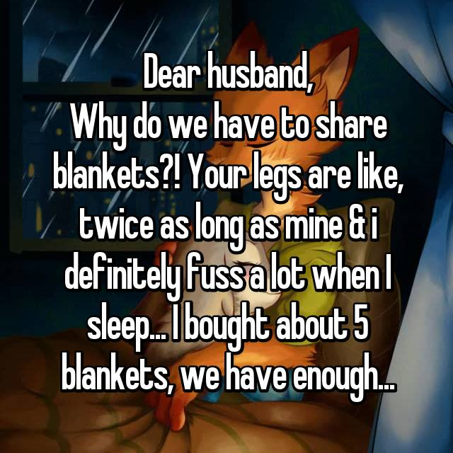 Dear husband, Why do we have to share blankets?! Your legs are like, twice as long as mine & i definitely fuss a lot when I sleep... I bought about 5 blankets, we have enough...