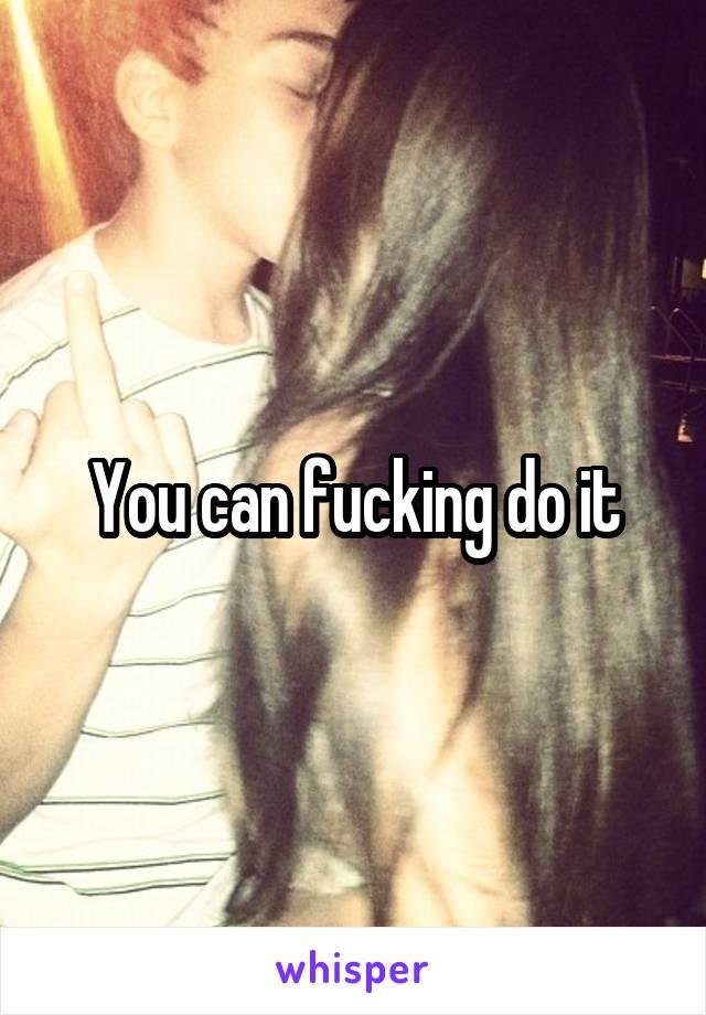 You can fucking do it