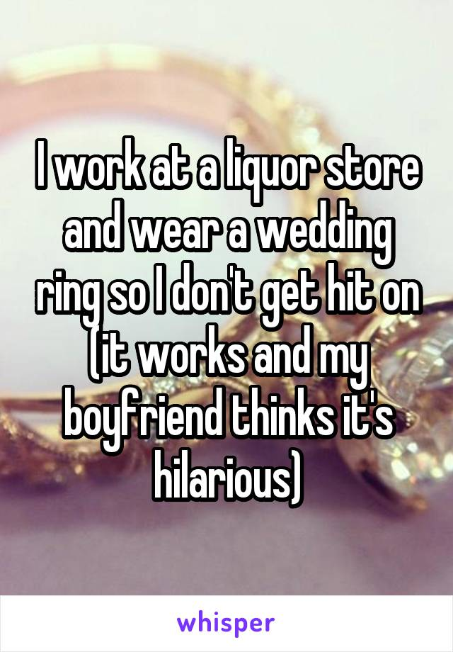 I work at a liquor store and wear a wedding ring so I don't get hit on (it works and my boyfriend thinks it's hilarious)
